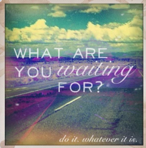 What are you waiting for-